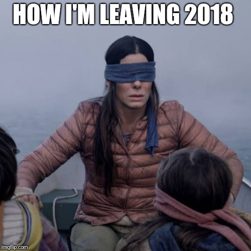 Bird Box Meme | HOW I'M LEAVING 2018 | image tagged in birdbox | made w/ Imgflip meme maker