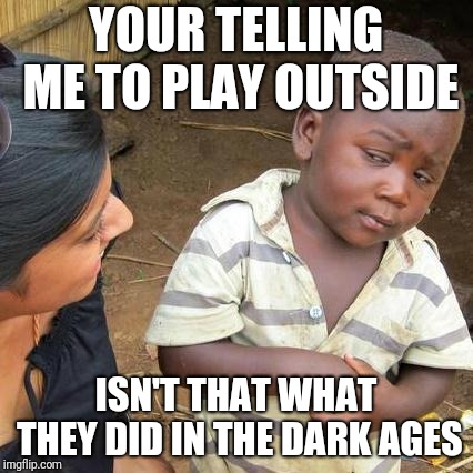 Kids these days are like | YOUR TELLING ME TO PLAY OUTSIDE ISN'T THAT WHAT THEY DID IN THE DARK AGES | image tagged in memes,third world skeptical kid,kids these days,be like | made w/ Imgflip meme maker