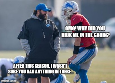 Patricia decides to keep Stafford | OMG! WHY DID YOU KICK ME IN THE GROIN? AFTER THIS SEASON, I WASN'T SURE YOU HAD ANYTHING IN THERE... | image tagged in detroit lions,matthew stafford,matt patricia,nfl | made w/ Imgflip meme maker