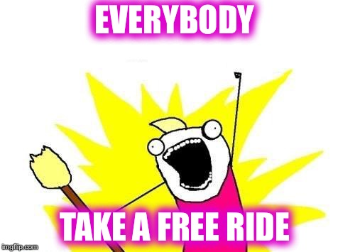 X All The Y Meme | EVERYBODY TAKE A FREE RIDE | image tagged in memes,x all the y | made w/ Imgflip meme maker
