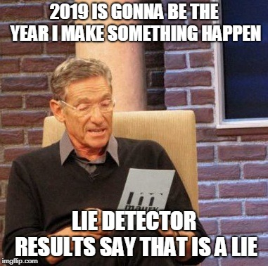 2019 a brand new year |  2019 IS GONNA BE THE YEAR I MAKE SOMETHING HAPPEN; LIE DETECTOR RESULTS SAY THAT IS A LIE | image tagged in memes,maury lie detector,2019,happy new year | made w/ Imgflip meme maker
