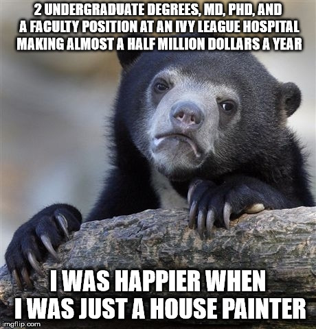 Confession Bear Meme | 2 UNDERGRADUATE DEGREES, MD, PHD, AND A FACULTY POSITION AT AN IVY LEAGUE HOSPITAL MAKING ALMOST A HALF MILLION DOLLARS A YEAR I WAS HAPPIER | image tagged in memes,confession bear,AdviceAnimals | made w/ Imgflip meme maker