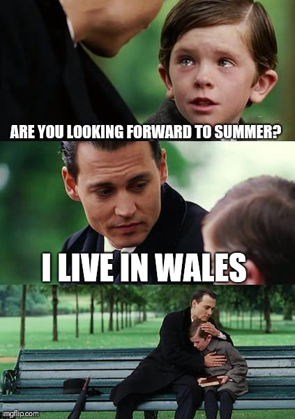 Finding Neverland | ARE YOU LOOKING FORWARD TO SUMMER? I LIVE IN WALES | image tagged in memes,finding neverland | made w/ Imgflip meme maker