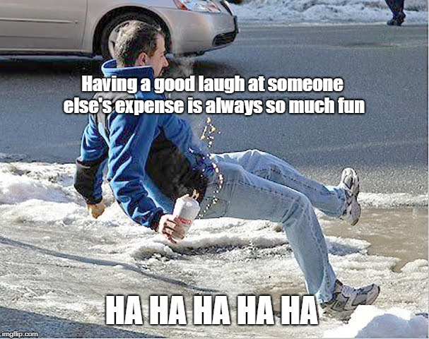 Winter Fun | Having a good laugh at someone else's expense is always so much fun HA HA HA HA HA | image tagged in go with the fall,winter,oops,hilarious memes | made w/ Imgflip meme maker