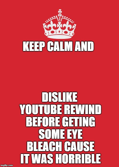 Keep calm, grab bleach and dislike | KEEP CALM AND DISLIKE YOUTUBE REWIND BEFORE GETING SOME EYE BLEACH CAUSE IT WAS HORRIBLE | image tagged in memes,keep calm and carry on red,youtube rewind 2018 | made w/ Imgflip meme maker