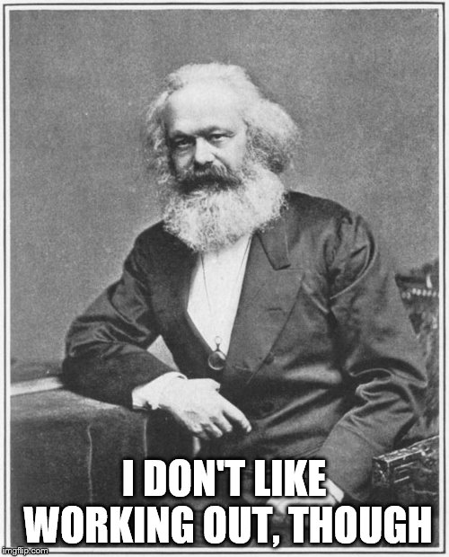 Karl Marx Meme | I DON'T LIKE WORKING OUT, THOUGH | image tagged in karl marx meme | made w/ Imgflip meme maker