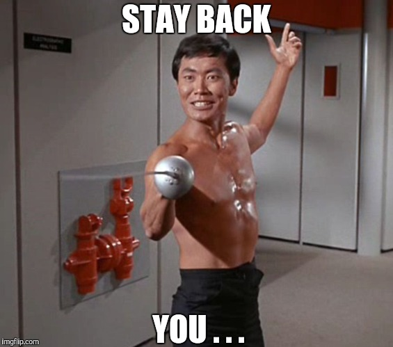 Sulu Sword | STAY BACK YOU . . . | image tagged in sulu sword | made w/ Imgflip meme maker