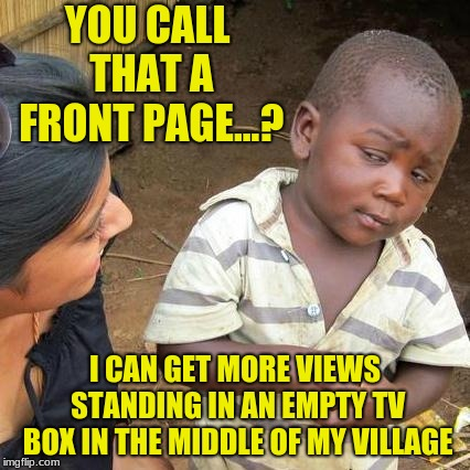 Third World Skeptical Kid Meme | YOU CALL THAT A FRONT PAGE...? I CAN GET MORE VIEWS STANDING IN AN EMPTY TV BOX IN THE MIDDLE OF MY VILLAGE | image tagged in memes,third world skeptical kid | made w/ Imgflip meme maker