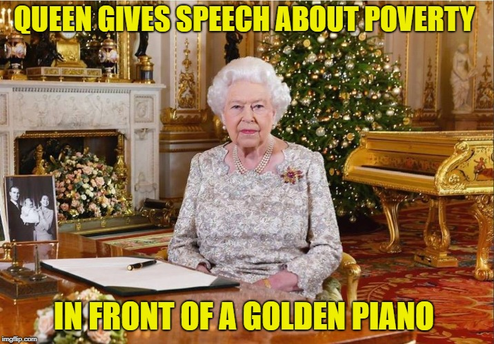 all hail the queen | QUEEN GIVES SPEECH ABOUT POVERTY IN FRONT OF A GOLDEN PIANO | image tagged in queen elizabeth,poverty | made w/ Imgflip meme maker