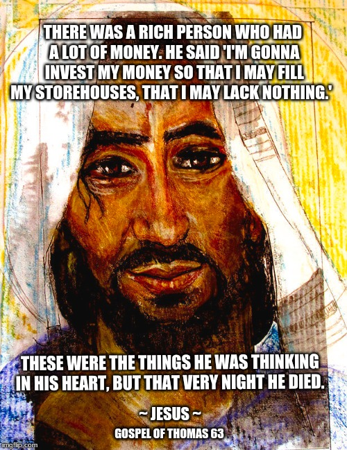 The Parable of the Rich Person | THERE WAS A RICH PERSON WHO HAD A LOT OF MONEY. HE SAID 'I'M GONNA INVEST MY MONEY SO THAT I MAY FILL MY STOREHOUSES, THAT I MAY LACK NOTHIN | image tagged in jesus,parable,rich people,death,gospel of thomas | made w/ Imgflip meme maker