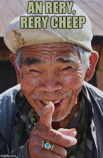 Funny old Chinese man 1 | AN RERY, RERY CHEEP | image tagged in funny old chinese man 1 | made w/ Imgflip meme maker
