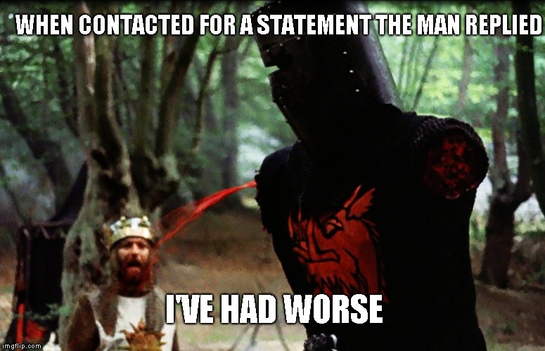 Monty Python Black Knight | I'VE HAD WORSE WHEN CONTACTED FOR A STATEMENT THE MAN REPLIED | image tagged in monty python black knight | made w/ Imgflip meme maker