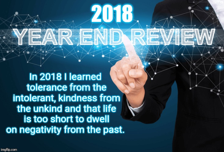 2018 Year in Review | 2018 In 2018 I learned tolerance from the intolerant, kindness from the unkind and that life is too short to dwell on negativity from the pa | image tagged in 2018,review,learning,tolerance,kindness | made w/ Imgflip meme maker