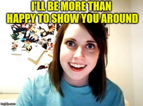 Overly Attached Girlfriend Meme | I'LL BE MORE THAN HAPPY TO SHOW YOU AROUND | image tagged in memes,overly attached girlfriend | made w/ Imgflip meme maker