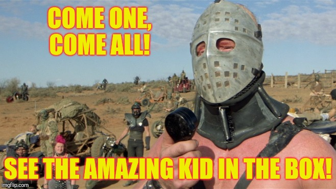 Lord Humungus sez,,, | COME ONE, COME ALL! SEE THE AMAZING KID IN THE BOX! | image tagged in lord humungus sez | made w/ Imgflip meme maker