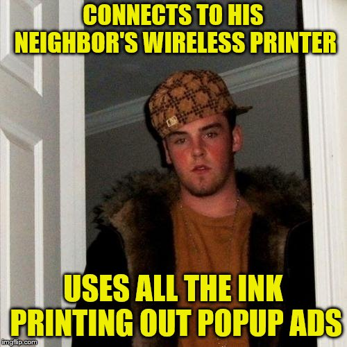 Scumbag Steve Meme | CONNECTS TO HIS NEIGHBOR'S WIRELESS PRINTER USES ALL THE INK PRINTING OUT POPUP ADS | image tagged in memes,scumbag steve | made w/ Imgflip meme maker