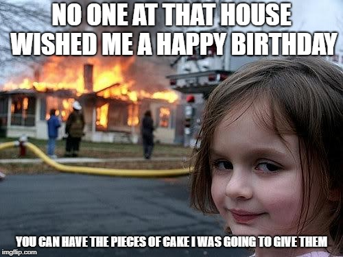 fire girl | NO ONE AT THAT HOUSE WISHED ME A HAPPY BIRTHDAY YOU CAN HAVE THE PIECES OF CAKE I WAS GOING TO GIVE THEM | image tagged in fire girl | made w/ Imgflip meme maker