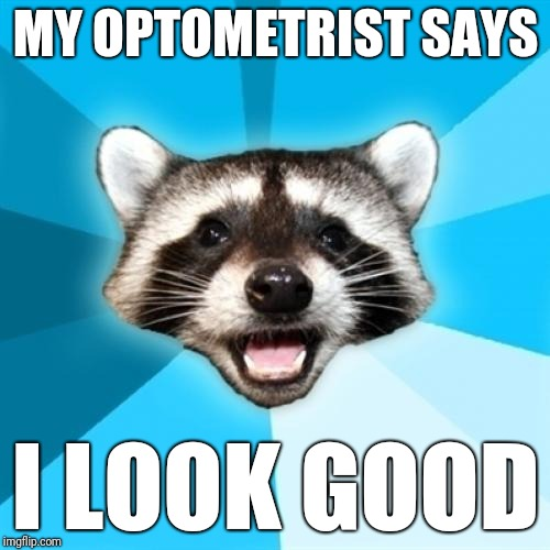 Lame Pun Coon Meme | MY OPTOMETRIST SAYS I LOOK GOOD | image tagged in memes,lame pun coon | made w/ Imgflip meme maker