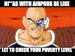 Im Curious Nappa | NI**AS WITH AIRPODS BE LIKE LET TO CHECK YOUR POVERTY LEVEL | image tagged in memes,im curious nappa | made w/ Imgflip meme maker
