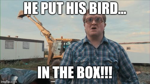 Trailer Park Boys Bubbles |  HE PUT HIS BIRD... IN THE BOX!!! | image tagged in memes,trailer park boys bubbles | made w/ Imgflip meme maker