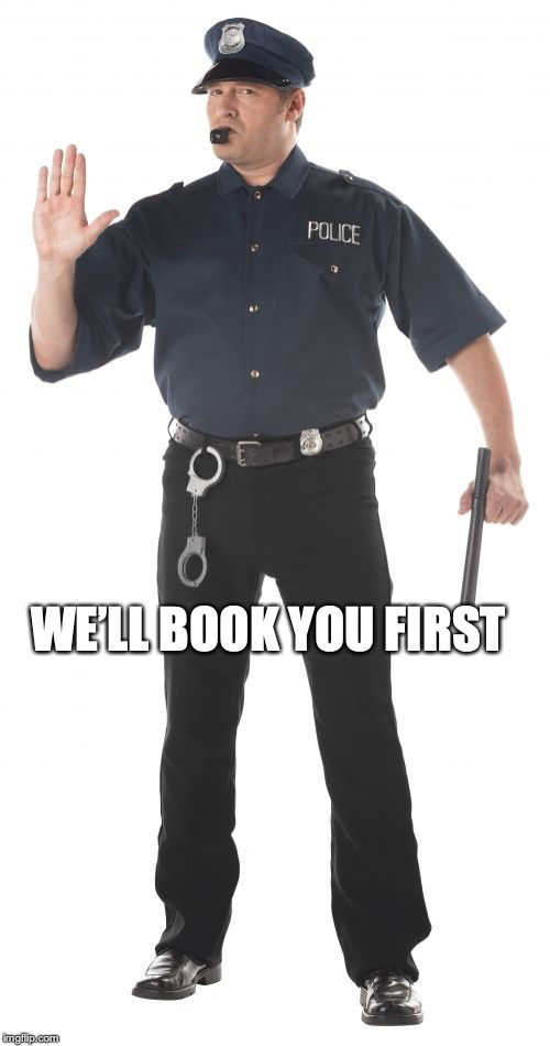 Stop Cop Meme | WE'LL BOOK YOU FIRST | image tagged in memes,stop cop | made w/ Imgflip meme maker