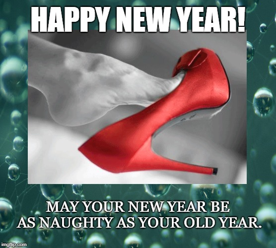 New Year | HAPPY NEW YEAR! MAY YOUR NEW YEAR BE AS NAUGHTY AS YOUR OLD YEAR. | image tagged in happy new year,naughty,sexy foot,red shoe,champagne,2019 | made w/ Imgflip meme maker