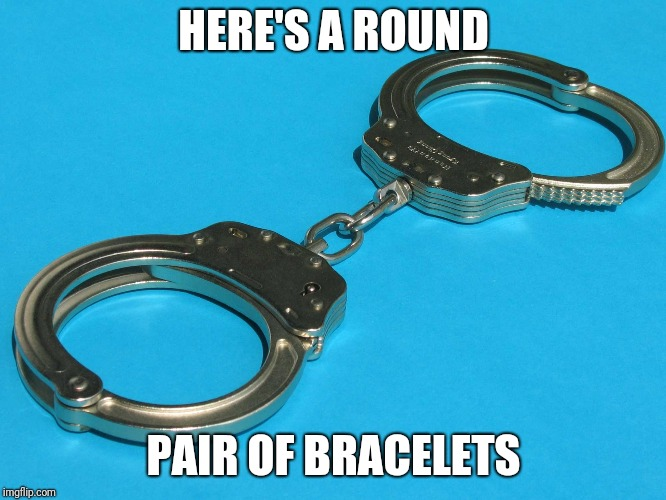HERE'S A ROUND PAIR OF BRACELETS | made w/ Imgflip meme maker