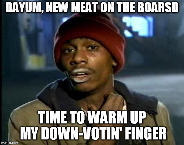dave chappelle |  DAYUM, NEW MEAT ON THE BOARSD; TIME TO WARM UP MY DOWN-VOTIN' FINGER | image tagged in dave chappelle | made w/ Imgflip meme maker