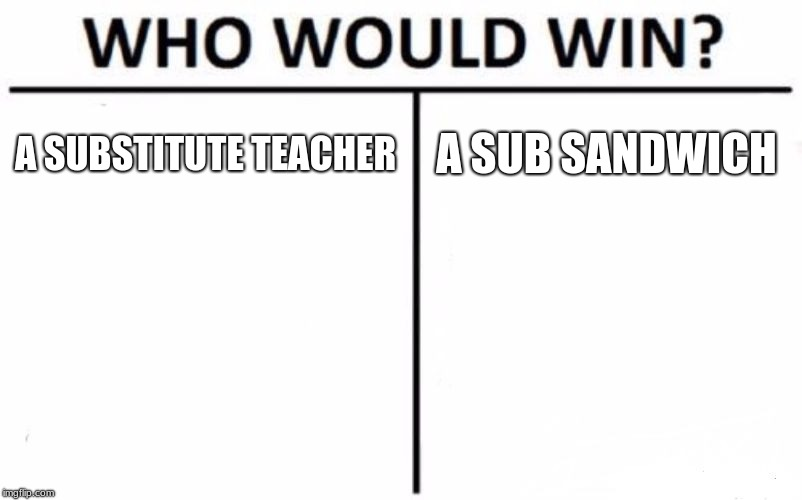 A SUBSTITUTE TEACHER A SUB SANDWICH | image tagged in memes,who would win | made w/ Imgflip meme maker