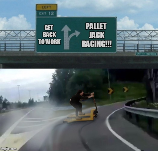 GET BACK TO WORK PALLET JACK RACING!!! | image tagged in exit pallet jack scooter | made w/ Imgflip meme maker