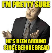 Dr Phil | I'M PRETTY SURE HE'S BEEN AROUND SINCE BEFORE BREAD | image tagged in dr phil | made w/ Imgflip meme maker