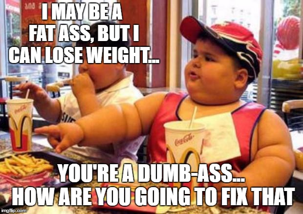 Fat McDonald's Kid | I MAY BE A FAT ASS, BUT I CAN LOSE WEIGHT... YOU'RE A DUMB-ASS... HOW ARE YOU GOING TO FIX THAT | image tagged in fat mcdonald's kid,fat ass,dumb ass,random | made w/ Imgflip meme maker