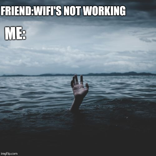 Wifi is not working | FRIEND:WIFI'S NOT WORKING ME: | image tagged in hopeless despair,wifi,despair,hopeless | made w/ Imgflip meme maker
