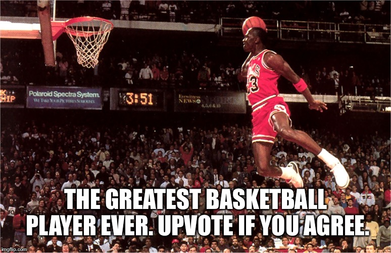 Michael Jordan |  THE GREATEST BASKETBALL PLAYER EVER. UPVOTE IF YOU AGREE. | image tagged in jordan flys,like mike,air nike,nba,chicago bulls,dunk | made w/ Imgflip meme maker