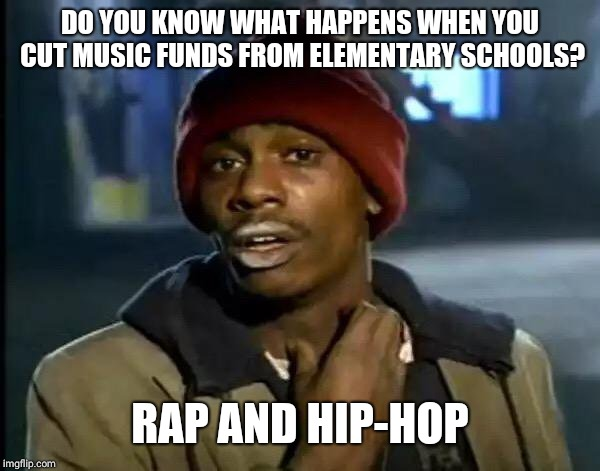 Y'all Got Any More Of That | DO YOU KNOW WHAT HAPPENS WHEN YOU CUT MUSIC FUNDS FROM ELEMENTARY SCHOOLS? RAP AND HIP-HOP | image tagged in memes,y'all got any more of that | made w/ Imgflip meme maker