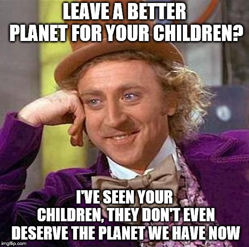Try leaving better children for this planet | LEAVE A BETTER PLANET FOR YOUR CHILDREN? I'VE SEEN YOUR CHILDREN, THEY DON'T EVEN DESERVE THE PLANET WE HAVE NOW | image tagged in creepy condescending wonka,children,planet,environment | made w/ Imgflip meme maker
