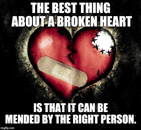 Broken heart | THE BEST THING ABOUT A BROKEN HEART IS THAT IT CAN BE MENDED BY THE RIGHT PERSON. | image tagged in broken heart | made w/ Imgflip meme maker