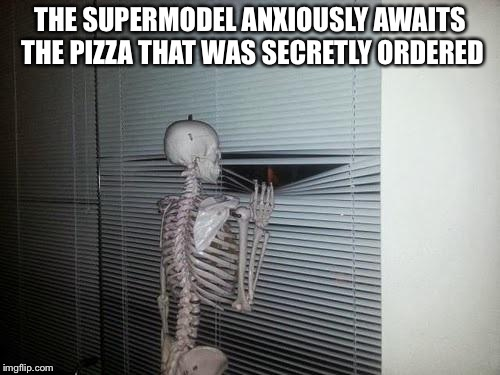 Skeleton Looking Out Window | THE SUPERMODEL ANXIOUSLY AWAITS THE PIZZA THAT WAS SECRETLY ORDERED | image tagged in skeleton looking out window | made w/ Imgflip meme maker