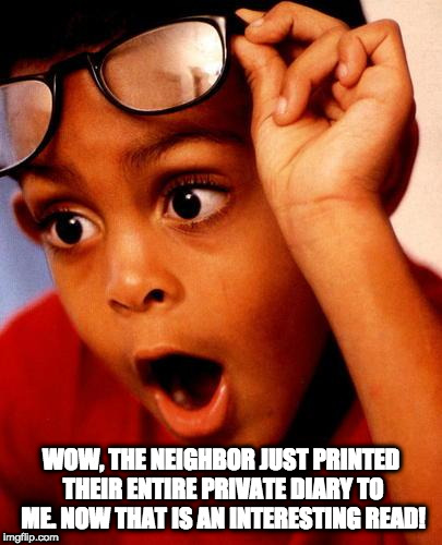 Wow | WOW, THE NEIGHBOR JUST PRINTED THEIR ENTIRE PRIVATE DIARY TO ME. NOW THAT IS AN INTERESTING READ! | image tagged in wow | made w/ Imgflip meme maker