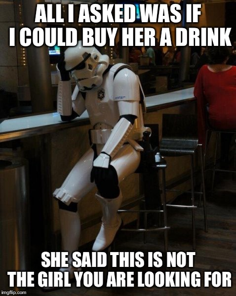 Asked her if she wanted a shot, she said better make it penicillin  | ALL I ASKED WAS IF I COULD BUY HER A DRINK SHE SAID THIS IS NOT THE GIRL YOU ARE LOOKING FOR | image tagged in sad stormtrooper at the bar | made w/ Imgflip meme maker
