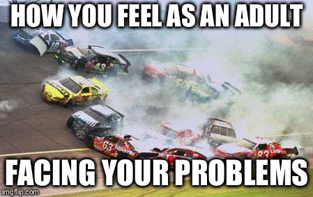 Because Race Car | HOW YOU FEEL AS AN ADULT FACING YOUR PROBLEMS | image tagged in memes,because race car | made w/ Imgflip meme maker