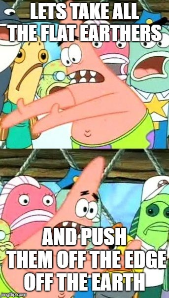 Put It Somewhere Else Patrick Meme | LETS TAKE ALL THE FLAT EARTHERS AND PUSH THEM OFF THE EDGE OFF THE EARTH | image tagged in memes,put it somewhere else patrick | made w/ Imgflip meme maker