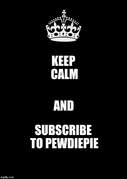 Keep Calm And Carry On Black |  KEEP CALM; AND; SUBSCRIBE TO PEWDIEPIE | image tagged in memes,keep calm and carry on black,subscribe,pewdiepie,youtube | made w/ Imgflip meme maker