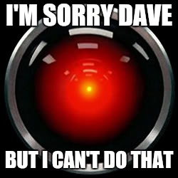HAL 9000 | I'M SORRY DAVE BUT I CAN'T DO THAT | image tagged in hal 9000 | made w/ Imgflip meme maker