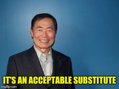sulu | IT'S AN ACCEPTABLE SUBSTITUTE | image tagged in sulu | made w/ Imgflip meme maker