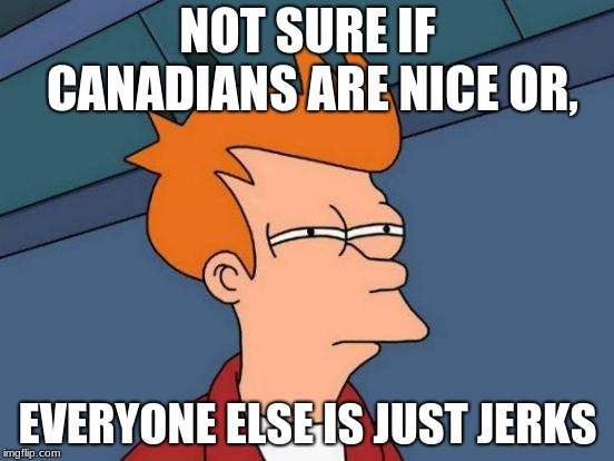 Futurama Fry | NOT SURE IF CANADIANS ARE NICE OR, EVERYONE ELSE IS JUST JERKS | image tagged in memes,futurama fry | made w/ Imgflip meme maker