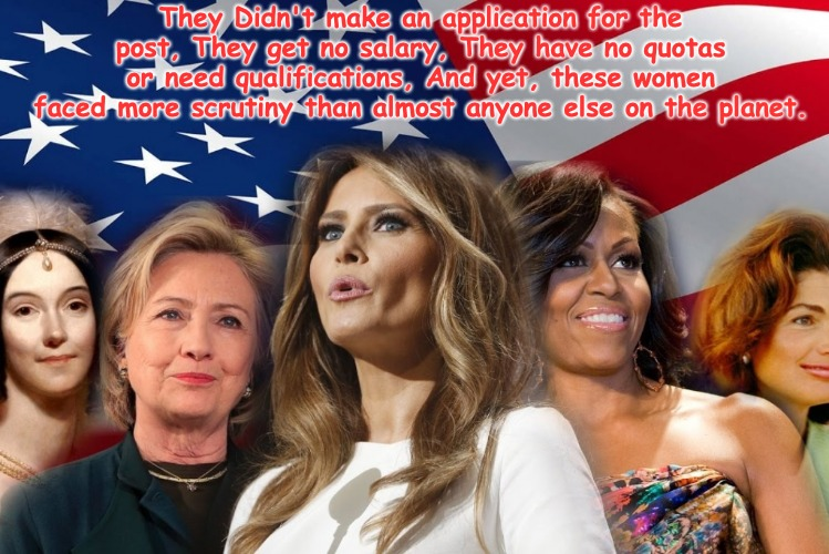 Her indoors as usual does all the work, doesn't get paid, just like Brian... | They Didn't make an application for the post, They get no salary, They have no quotas or need qualifications, And yet, these women faced mor | image tagged in first lady | made w/ Imgflip meme maker