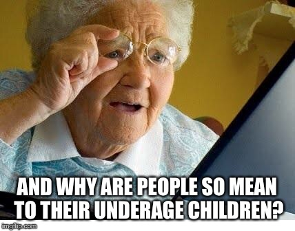 old lady at computer | AND WHY ARE PEOPLE SO MEAN TO THEIR UNDERAGE CHILDREN? | image tagged in old lady at computer | made w/ Imgflip meme maker