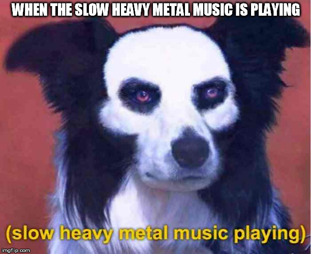 WHEN THE SLOW HEAVY METAL MUSIC IS PLAYING | made w/ Imgflip meme maker