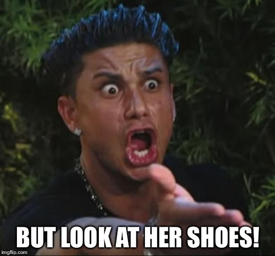 Pauly | BUT LOOK AT HER SHOES! | image tagged in pauly | made w/ Imgflip meme maker